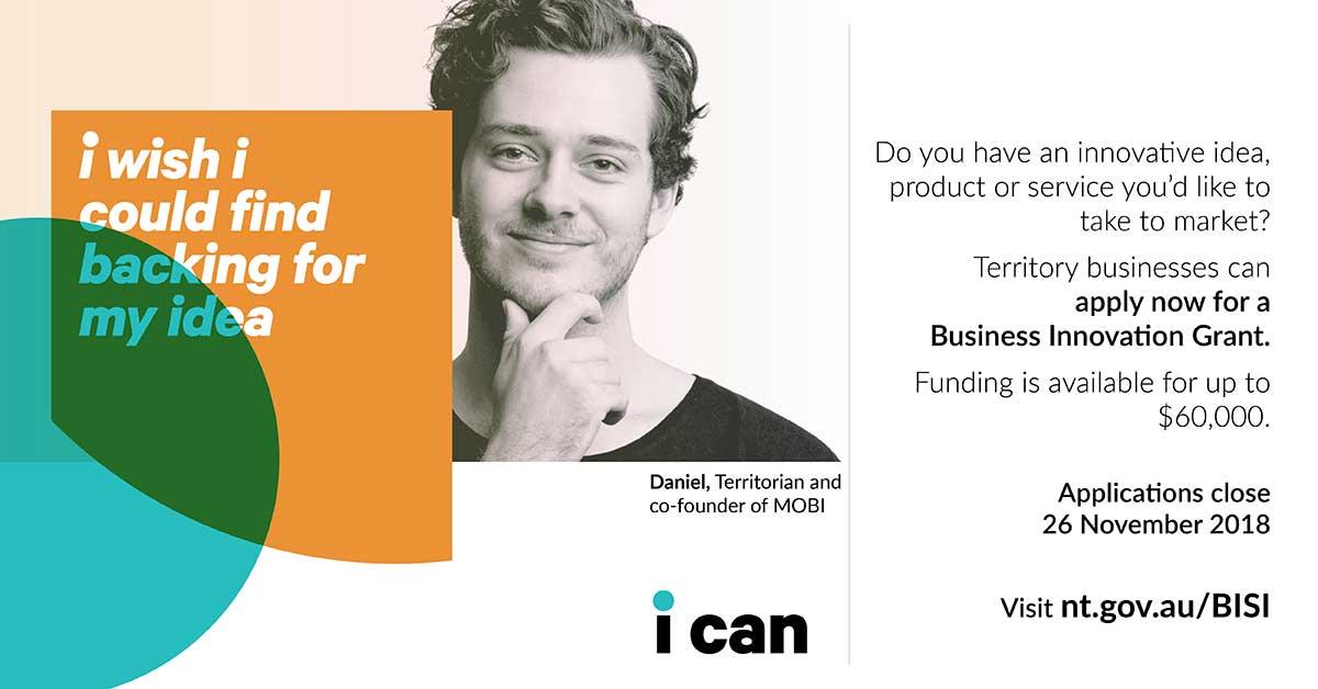 I wish I could find backing for my idea, Business Innovation Grants, visit nt.gov.au/bisi